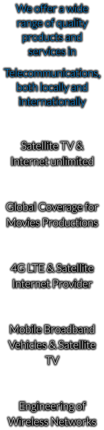 We offer a wide range of quality products and services in  Telecommunications, both locally and internationally  Satellite TV & Internet unlimited  Global Coverage for Movies Productions  4G LTE & Satellite Internet Provider  Mobile Broadband Vehicles & Satellite TV  Engineering of Wireless Networks