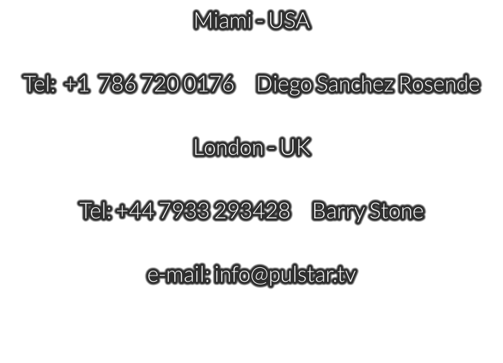 Miami - USA  Tel:  +1  786 720 0176     Diego Sanchez Rosende  London - UK   Tel: +44 7933 293428     Barry Stone  e-mail: info@pulstar.tv